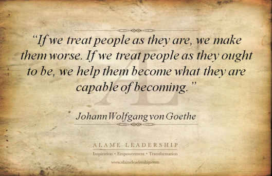 If we treat people as they are, we make them worse. If we treat people as they ought to be, we help them become what they are capable of becoming. ~Johann Wolfgang von Goethe quote meme Imgur Tumblr Pinterest